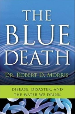 Book The Blue Death: The Intriguing Past and Present Danger of the Water You Drink by Dr. Robert D. Morris