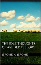 The Idle Thoughts of an Idle Fellow by Jerome K. Jerome