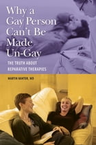 Why a Gay Person Can't Be Made Un-Gay: The Truth About Reparative Therapies by Martin Kantor MD