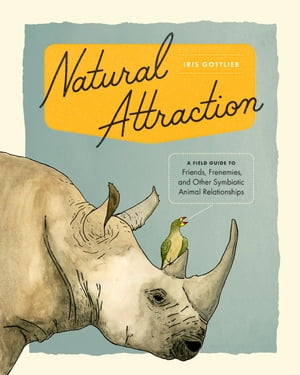 Natural Attraction A Field Guide to Friends,  Frenemies,  and Other Symbiotic Animal Relationships�