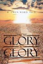 From Glory to Glory: The Psychodynamics of Salvation in Christ by H. Owen Ward, PhD