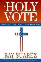 The Holy Vote: The Politics of Faith in America by Ray Suarez