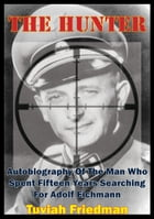 The Hunter: Autobiography Of The Man Who Spent Fifteen Years Searching For Adolf Eichmann by Tuviah Friedman