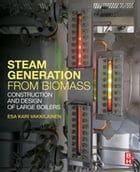 Steam Generation from Biomass: Construction and Design of Large Boilers by Esa Kari Vakkilainen