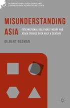 Misunderstanding Asia: International Relations Theory and Asian Studies over Half a Century
