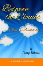 Between the Clouds: ... A Year In Awareness by CHERYL TETTMAR