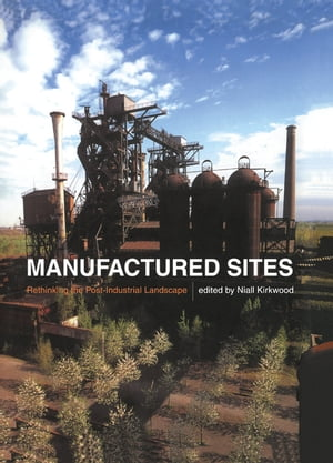 Manufactured Sites Rethinking the Post-Industrial Landscape