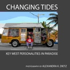 Changing Tides: Key West Personalities in Paradise by Alexandra Dietz