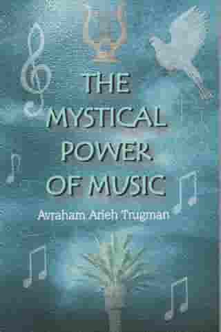 The Mystical Power of Music: The Resonant Connection Between Man and Melody by Avraham Arieh Trugman