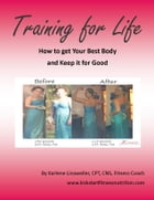 Training for Life: How to Get Your Best Body and Keep it for Good by Karlene Linxweiler