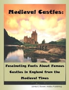 Medieval Castles: Fascinating Facts About Famous Castles in England from the Medieval Times by James K. Rowen, Malibu Publishing