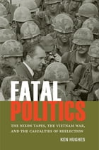 Fatal Politics: The Nixon Tapes, the Vietnam War, and the Casualties of Reelection by Ken Hughes