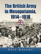 The British Army in Mesopotamia, 1914–1918 by Paul Knight