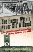The Enemy Within Never Did Without: German and Japanese Prisoners of War At Camp Huntsville, Texas…
