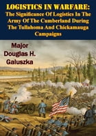 Logistics In Warfare:: The Significance Of Logistics In The Army Of The Cumberland During The Tullahoma And Chickamauga Cam by Major Douglas H. Galuszka