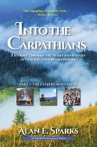 Into the Carpathians: A Journey Through the Heart and History of Central and Eastern Europe (Part 1: The Eastern Mountains) by Alan E. Sparks
