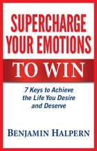 Supercharge Your Emotions to Win: 7 Keys to Achieve the Life You Desire and Deserve by Benjamin Halpern