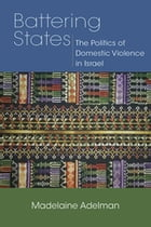 Battering States: The Politics of Domestic Violence in Israel by Madelaine Adelman