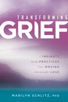 Transforming Grief: Insights and Practices for Moving Through Loss by Marilyn Schlitz, Ph.D
