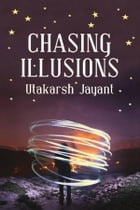 Chasing Illusions  by Utakarsh Jayant