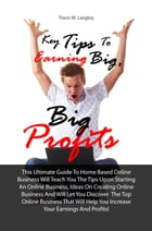 Key Tips To Earning Big, Big Profits: This Ultimate Guide To Home Based Online Business Will Teach You The Tips Upon Starting An Online Bu by Travis M. Langley