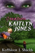The Creation of Kaitlyn Jones by Kathleen J. Shields