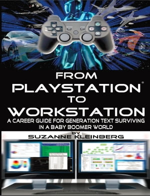 From Playstation to Workstation: A Career Guide for Generation Text Surviving in Baby Boomer World by Suzanne Kleinberg