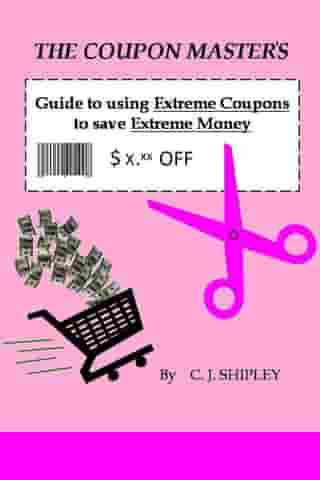 The Coupon Master's Guide to using Extreme Coupons to save Extreme Money by CJ Shipley