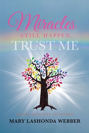 Miracles Still Happen... Trust Me: Giving Up Is Not An Option by Mary LaShonda Webber