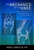 The Mechanics of the Knee: How to Defeat Arthritis and Improve Mobility Without Surgery by David C. Morley Jr.