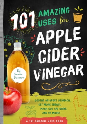 101 Amazing Uses for Apple Cider Vinegar: Soothe An Upset Stomach, Get More Energy, Wash Out Cat Urine and 98 More! by Susan Branson