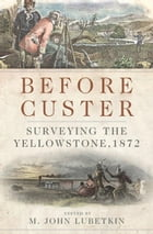 Before Custer: Surveying the Yellowstone, 1872 by M. John Lubetkin