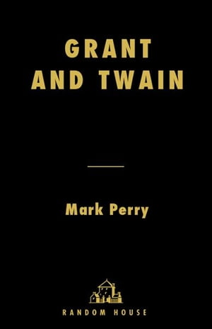 Grant and Twain The Story of a Friendship That Changed America
