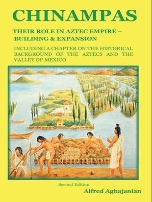 Chinampas: Their Role in Aztec Empire - Building and Expansion, Including a Chapter on the Historical Background of the Aztecs and the Valley of Mexic