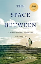 The Space Between: A Memoir of Mother-Daughter Love at the End of Life by Virginia A. Simpson