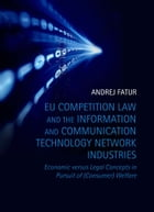 EU Competition Law and the Information and Communication Technology Network Industries: Economic versus Legal Concepts in Pursuit of (Consumer) Welfar by Odvetnik Andrej Fatur