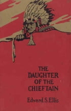The Daughter of the Chieftain The Story of an Indian Girl by Edward S. Ellis