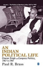 An Indian Political Life: Charan Singh and Congress Politics, 1967 to 1987
