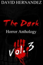 The Dark: Horror Anthology Vol. 3 by David Hernandez