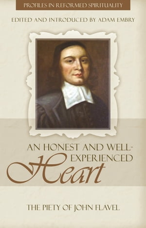 An Honest and Well Experienced Heart: The Piety of John Flavel by Adam Embry