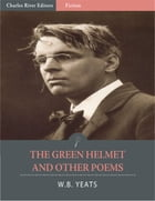 The Green Helmet and Other Poems (Illustrated) by William Butler Yeats
