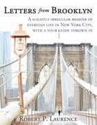Letters From Brooklyn: A slightly irregular memoir of everyday life in New York City, with a tour guide thrown in by Robert P. Laurence