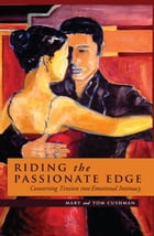 Riding the Passionate Edge: Converting Tension into Emotional Intimacy by Mary and Tom Cushman
