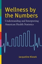 Wellness by the Numbers: Understanding and Interpreting American Health Statistics by Jacqueline Klosek