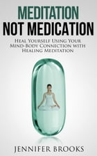 Meditation, Not Medication: Heal Yourself Using Your Mind-Body Connection with Healing Meditation by Jennifer Brooks