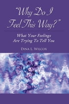 """""""Why Do I Feel This Way?"""": What Your Feelings Are Trying To Tell You by Dina L Wilcox"""