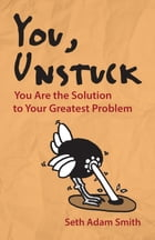 You, Unstuck: You Are the Solution to Your Greatest Problem by Seth Adam Smith