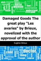 """Damaged Goods: The great play """"Les avaries"""" by Brieux, novelized with the approval of the author by Eugene Brieux"""