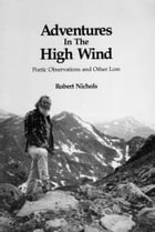 Adventures in the High Wind (E-Edition 2013): Poetic Observations and Other Lore by Robert Nichols