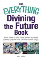 The Everything Divining the Future Book: From runes and tarot cards to tea leaves and crystals…